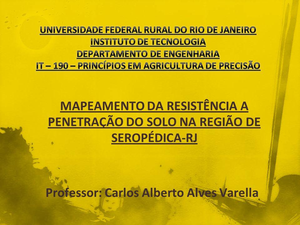 MAPEAMENTO DA RESISTÊNCIA A PENETRAÇÃO DO SOLO NA REGIÃO DE SEROPÉDICA-RJ Professor: Carlos Alberto Alves Varella