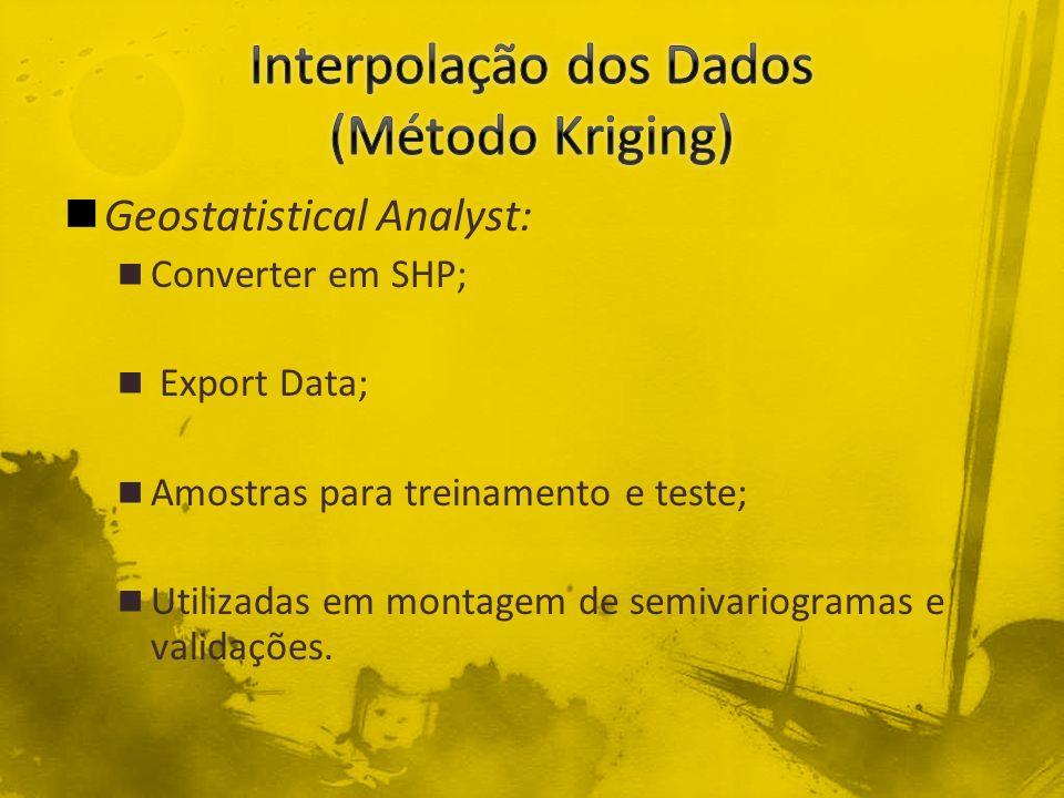 Geostatistical Analyst: Converter em SHP; Export Data; Amostras para treinamento e teste; Utilizadas em montagem de semivariogramas e validações.