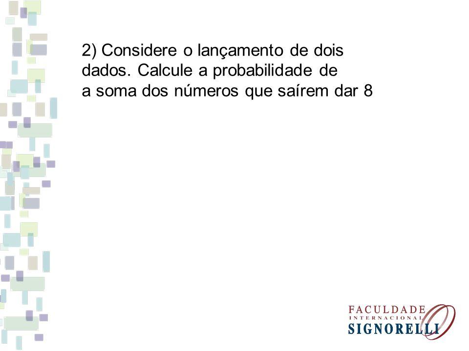 2) Considere o lançamento de dois dados. Calcule a probabilidade de a soma dos números que saírem dar 8