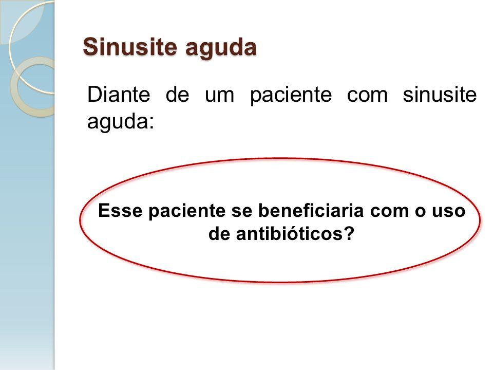 Diante de um paciente com sinusite aguda: Esse paciente se beneficiaria com o uso de antibióticos? Sinusite aguda