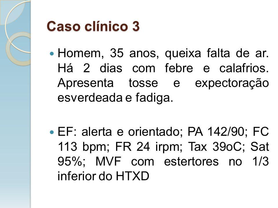 Caso clínico 3 Homem, 35 anos, queixa falta de ar. Há 2 dias com febre e calafrios. Apresenta tosse e expectoração esverdeada e fadiga. EF: alerta e o