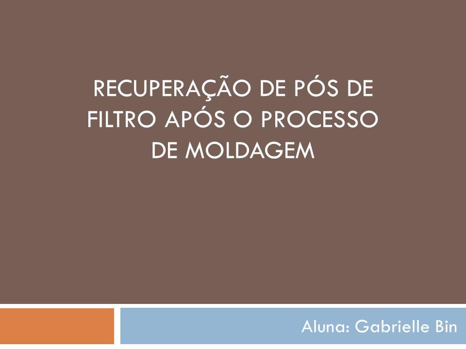 RECUPERAÇÃO DE PÓS DE FILTRO APÓS O PROCESSO DE MOLDAGEM Aluna: Gabrielle Bin