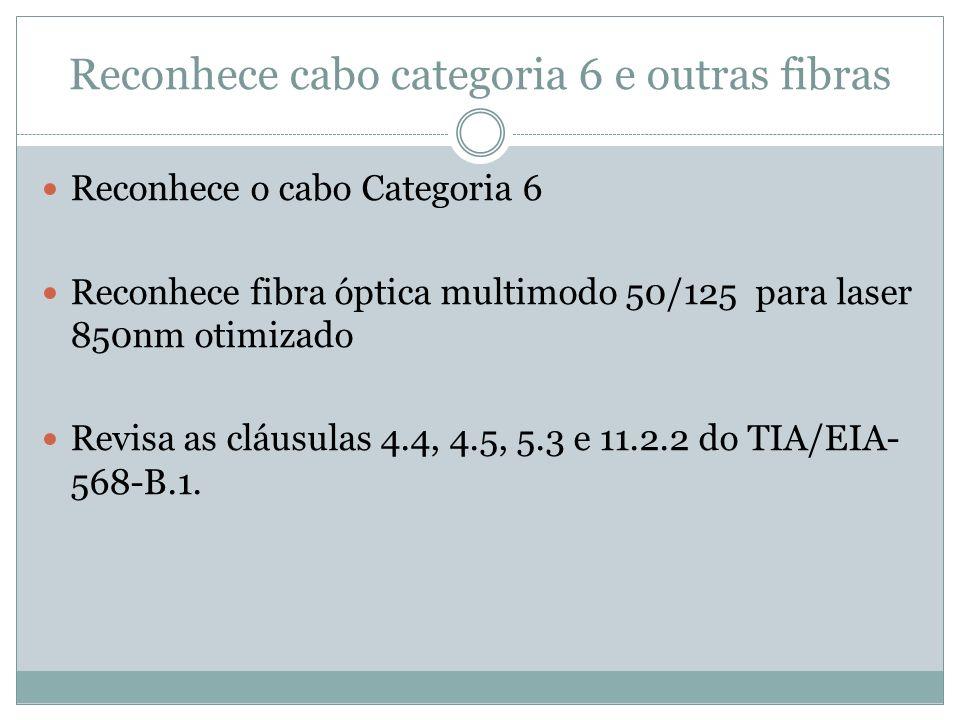 Reconhece cabo categoria 6 e outras fibras Reconhece o cabo Categoria 6 Reconhece fibra óptica multimodo 50/125 para laser 850nm otimizado Revisa as c