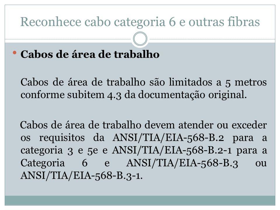 Reconhece cabo categoria 6 e outras fibras Cabos de área de trabalho Cabos de área de trabalho são limitados a 5 metros conforme subitem 4.3 da docume