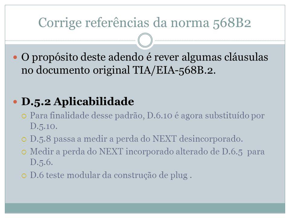 Corrige referências da norma 568B2 O propósito deste adendo é rever algumas cláusulas no documento original TIA/EIA-568B.2. D.5.2 Aplicabilidade Para