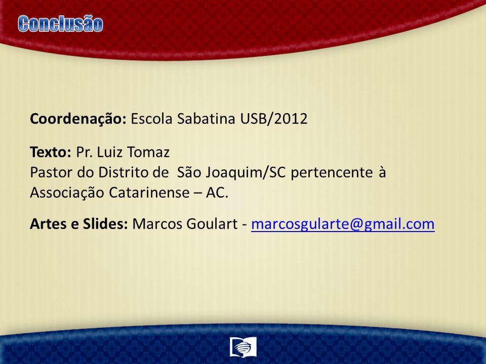 Coordenação: Escola Sabatina USB/2012 Texto: Pr. Luiz Tomaz Pastor do Distrito de São Joaquim/SC pertencente à Associação Catarinense – AC. Artes e Sl