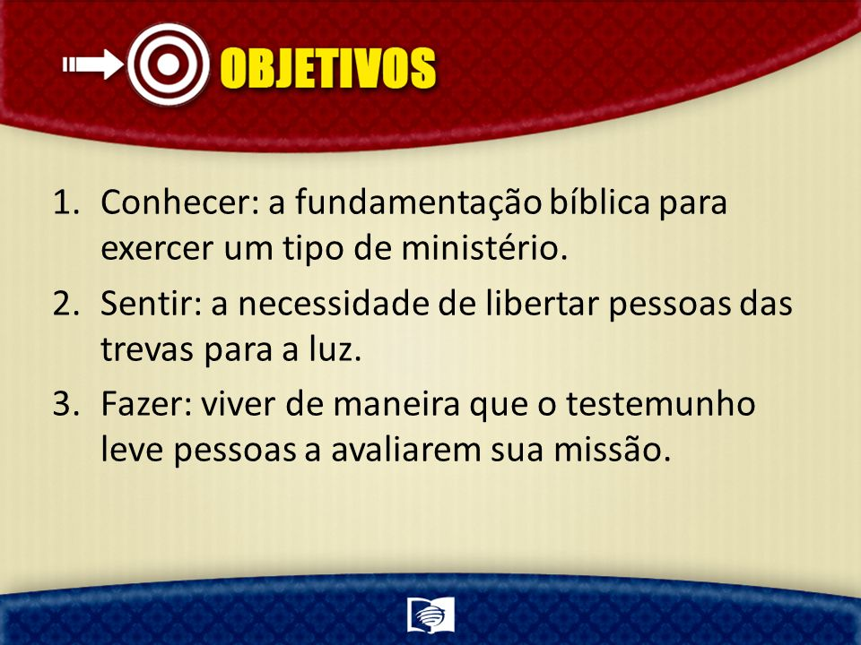 1.Conhecer: a fundamentação bíblica para exercer um tipo de ministério. 2.Sentir: a necessidade de libertar pessoas das trevas para a luz. 3.Fazer: vi