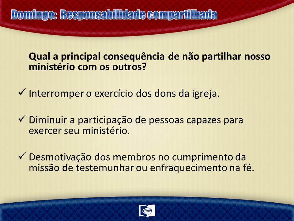 Qual a principal consequência de não partilhar nosso ministério com os outros? Interromper o exercício dos dons da igreja. Diminuir a participação de