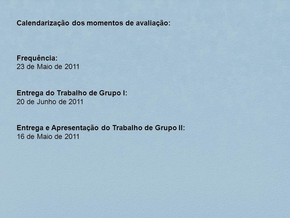 Calendarização dos momentos de avaliação: Frequência: 23 de Maio de 2011 Entrega do Trabalho de Grupo I: 20 de Junho de 2011 Entrega e Apresentação do