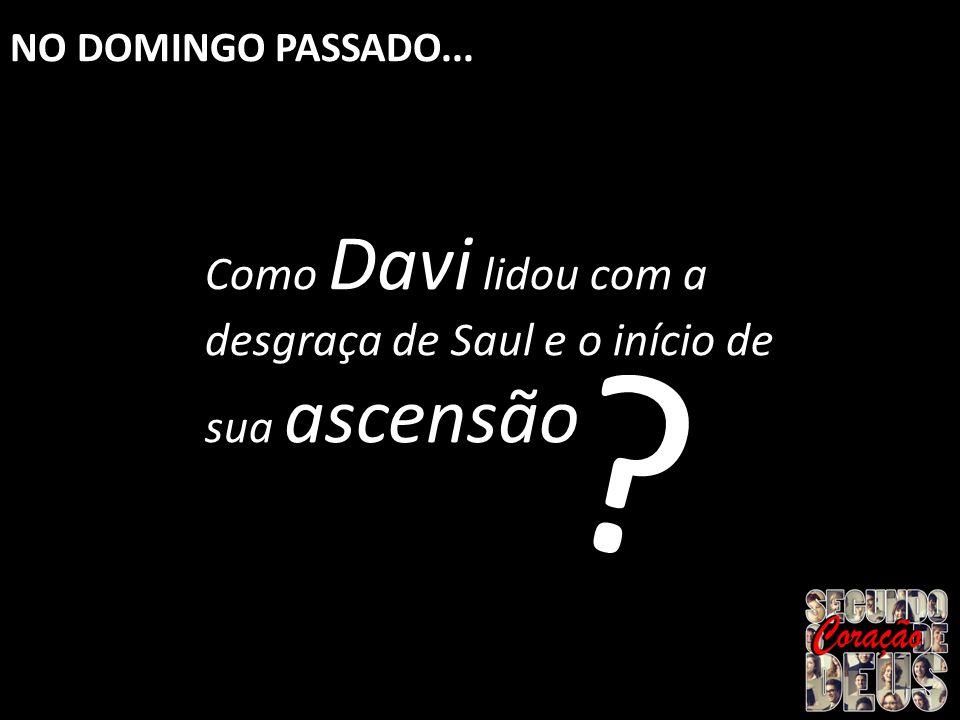 Como Davi lidou com a desgraça de Saul e o início de sua ascensão ? NO DOMINGO PASSADO...