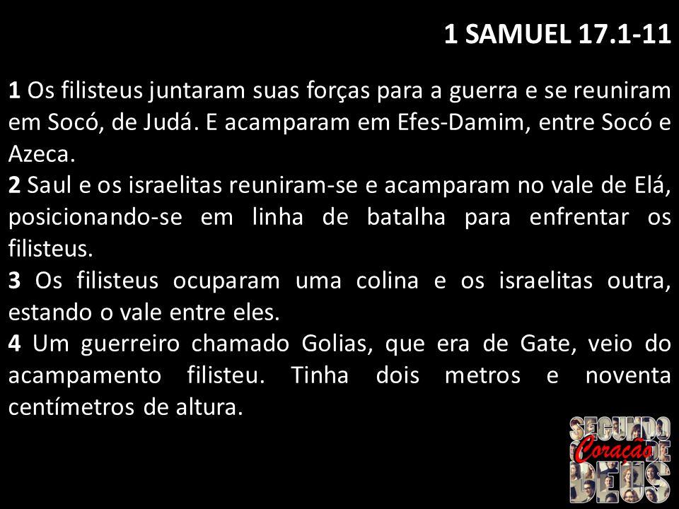 1 SAMUEL 17.1-11 1 Os filisteus juntaram suas forças para a guerra e se reuniram em Socó, de Judá. E acamparam em Efes-Damim, entre Socó e Azeca. 2 Sa