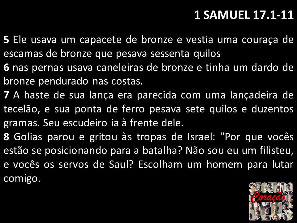 1 SAMUEL 17.1-11 5 Ele usava um capacete de bronze e vestia uma couraça de escamas de bronze que pesava sessenta quilos 6 nas pernas usava caneleiras