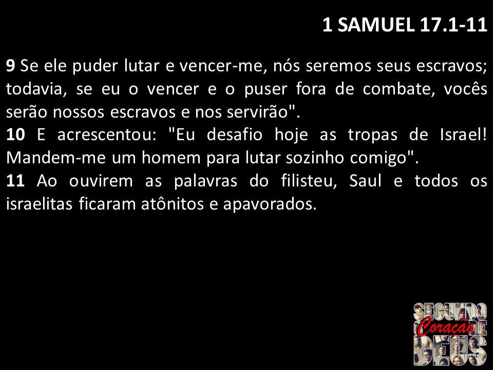 1 SAMUEL 17.1-11 9 Se ele puder lutar e vencer-me, nós seremos seus escravos; todavia, se eu o vencer e o puser fora de combate, vocês serão nossos es