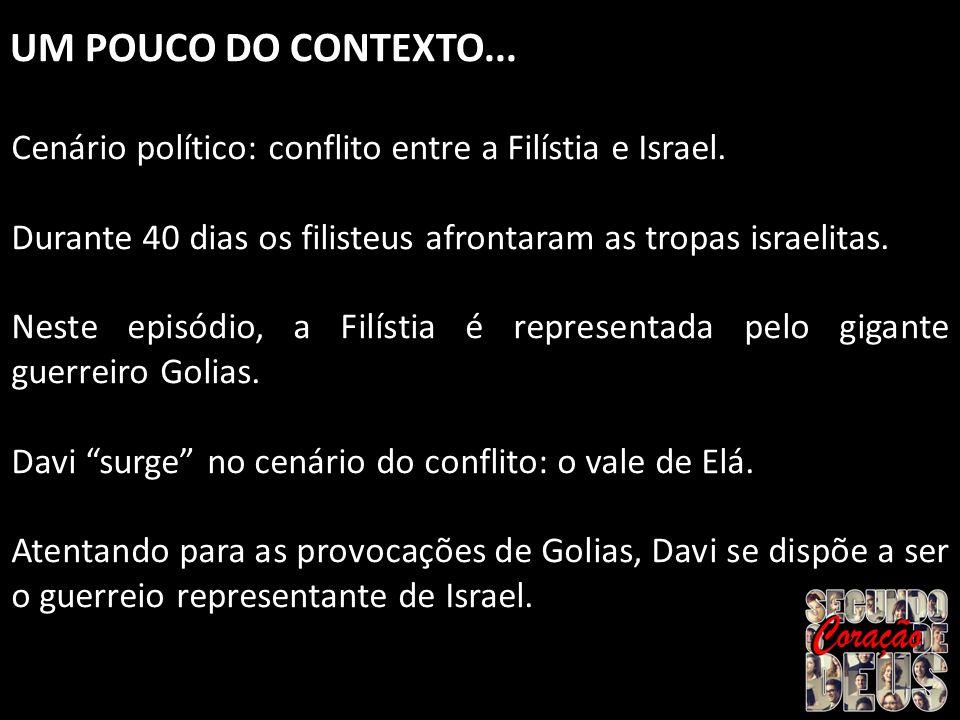 UM POUCO DO CONTEXTO... Cenário político: conflito entre a Filístia e Israel. Durante 40 dias os filisteus afrontaram as tropas israelitas. Neste epis
