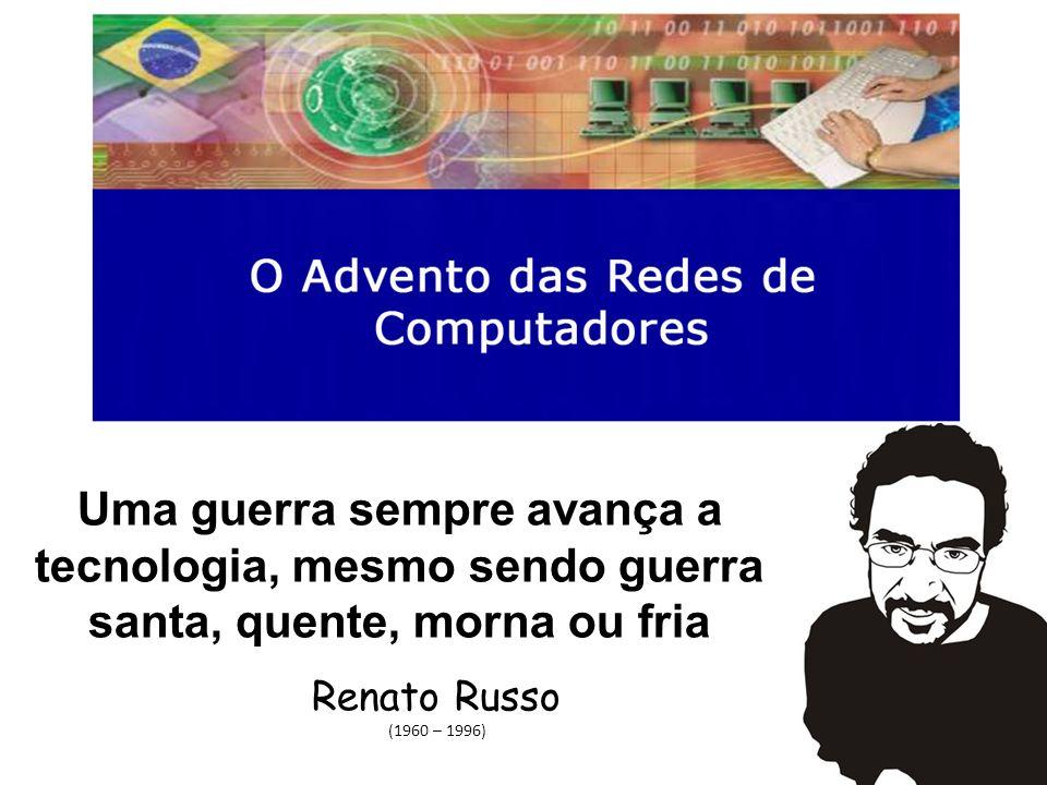 Uma guerra sempre avança a tecnologia, mesmo sendo guerra santa, quente, morna ou fria Renato Russo (1960 – 1996)