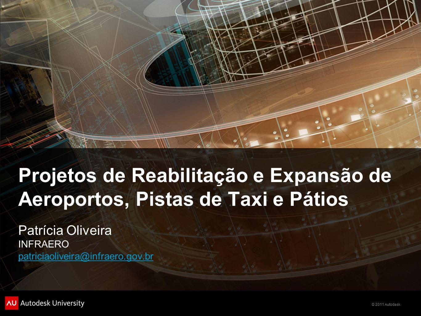 © 2011 Autodesk Projetos de Reabilitação e Expansão de Aeroportos, Pistas de Taxi e Pátios Patrícia Oliveira INFRAERO patriciaoliveira@infraero.gov.br