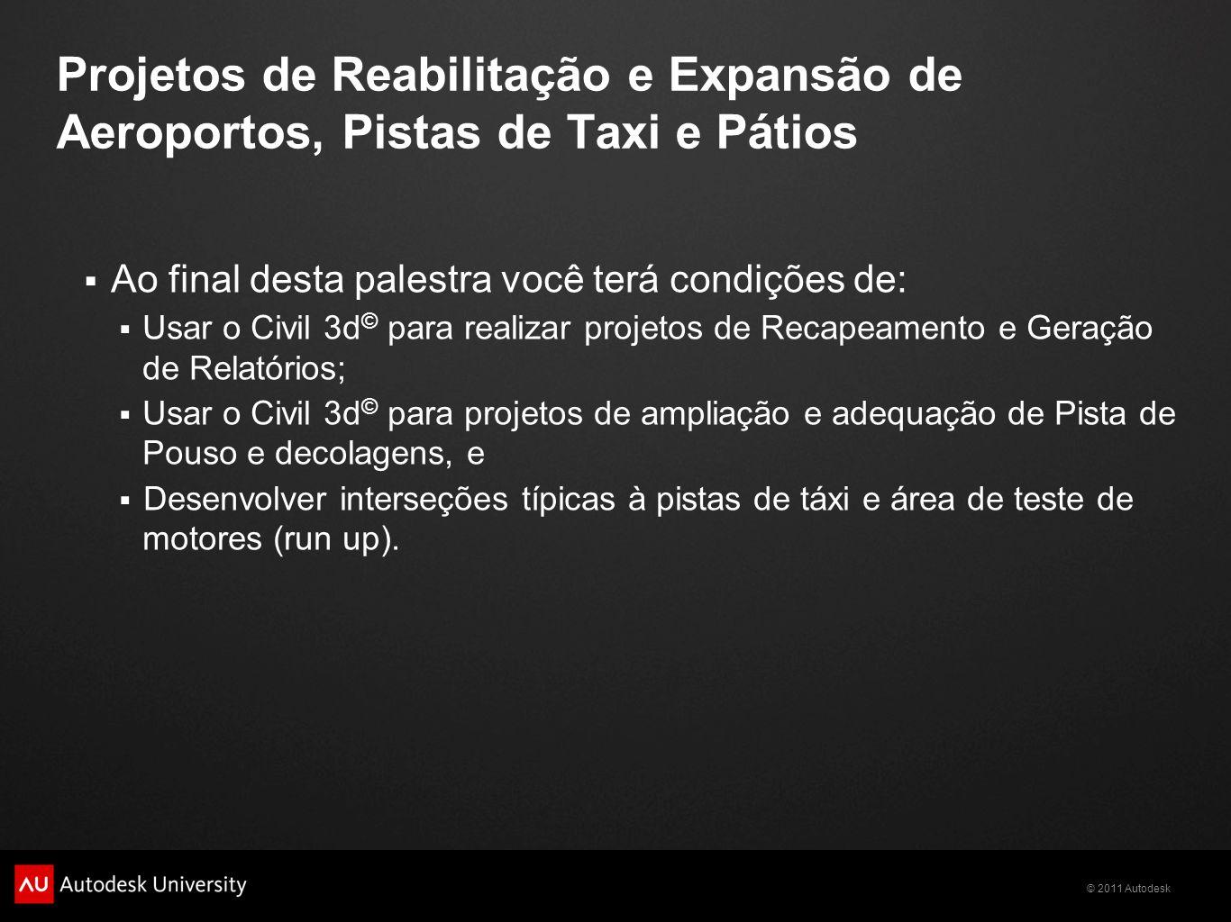 © 2011 Autodesk Projetos de Reabilitação e Expansão de Aeroportos, Pistas de Taxi e Pátios Ao final desta palestra você terá condições de: Usar o Civi