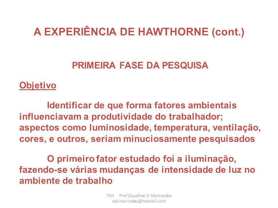Experiência de Hawthorne 1ª Fase Hawthorne Eletric Company Iluminação e eficiência dos empregados Fadiga Acidentes no trabalho Rotatividade no trabalho ( Turnover ) Fator psicológico sobrepõe ao fator fisiológico Condições psicológicas influenciam os operários TRH Prof Claudinei D Marcondes neirmarcndes@hotmail.com