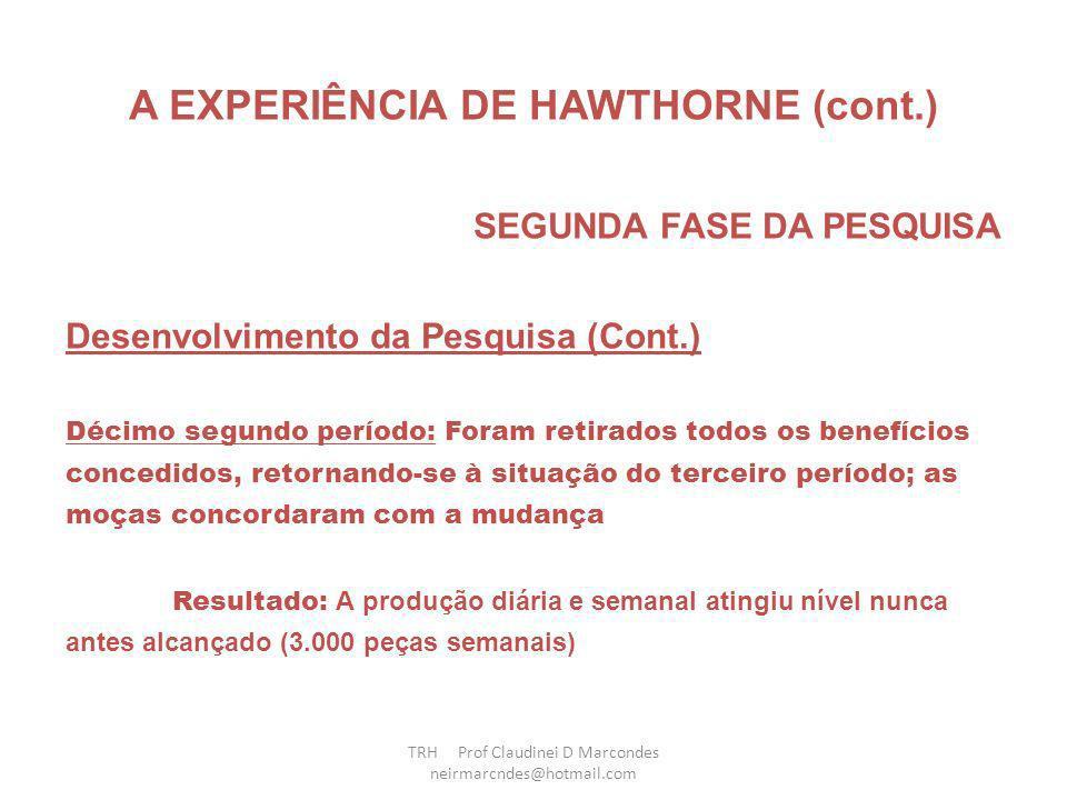 A EXPERIÊNCIA DE HAWTHORNE (cont.) SEGUNDA FASE DA PESQUISA Desenvolvimento da Pesquisa (Cont.) Oitavo período: Mantiveram-se as mesmas condições de trabalho do sétimo período, mas as moças do grupo experimental passaram a sair às 16h30, ao invés de 17h00 Resultado: Houve acentuado aumento da produção Nono período: As moças passaram a sair às 16 horas Resultado: A produção diária permaneceu estacionada no mesmo nível do período anterior TRH Prof Claudinei D Marcondes neirmarcndes@hotmail.com