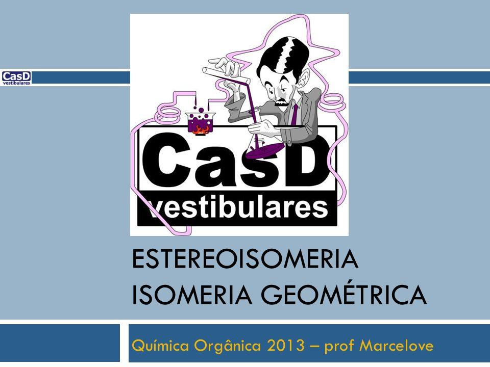 Química Orgânica 2013 – prof Marcelove ESTEREOISOMERIA ISOMERIA GEOMÉTRICA