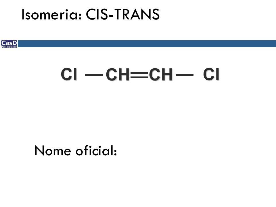 CH CH ClCl Nome oficial: Isomeria: CIS-TRANS