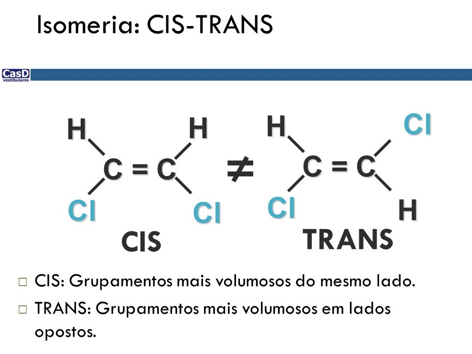 C = C Cl Cl HH Cl Cl H H CIS TRANS CIS: Grupamentos mais volumosos do mesmo lado. TRANS: Grupamentos mais volumosos em lados opostos. Isomeria: CIS-TR