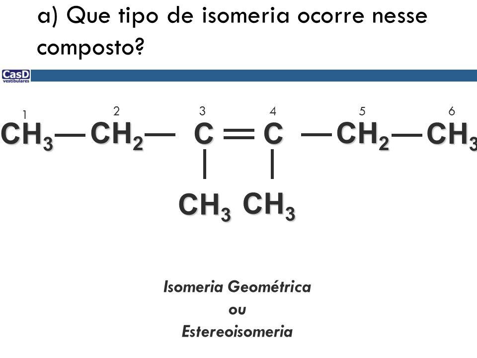 a) Que tipo de isomeria ocorre nesse composto? C C CH 2 CH 3 1 23456 Isomeria Geométrica ou Estereoisomeria