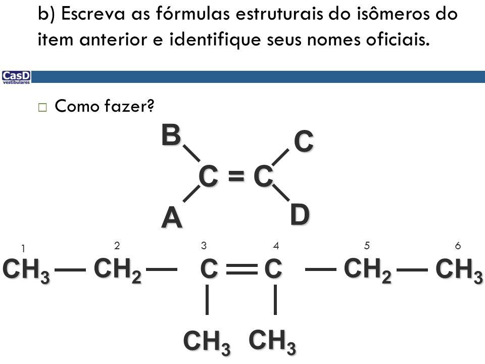 b) Escreva as fórmulas estruturais do isômeros do item anterior e identifique seus nomes oficiais. Como fazer? C = C D ABC C C CH 2 CH 3 1 23456