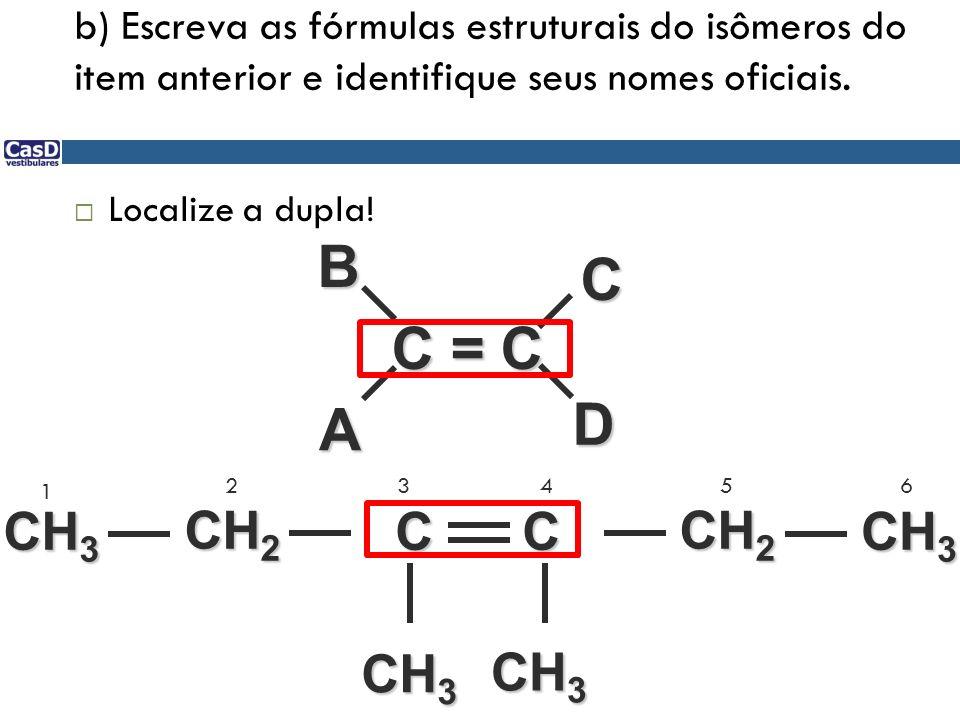 b) Escreva as fórmulas estruturais do isômeros do item anterior e identifique seus nomes oficiais. Localize a dupla! C = C D ABC C C CH 2 CH 3 1 23456