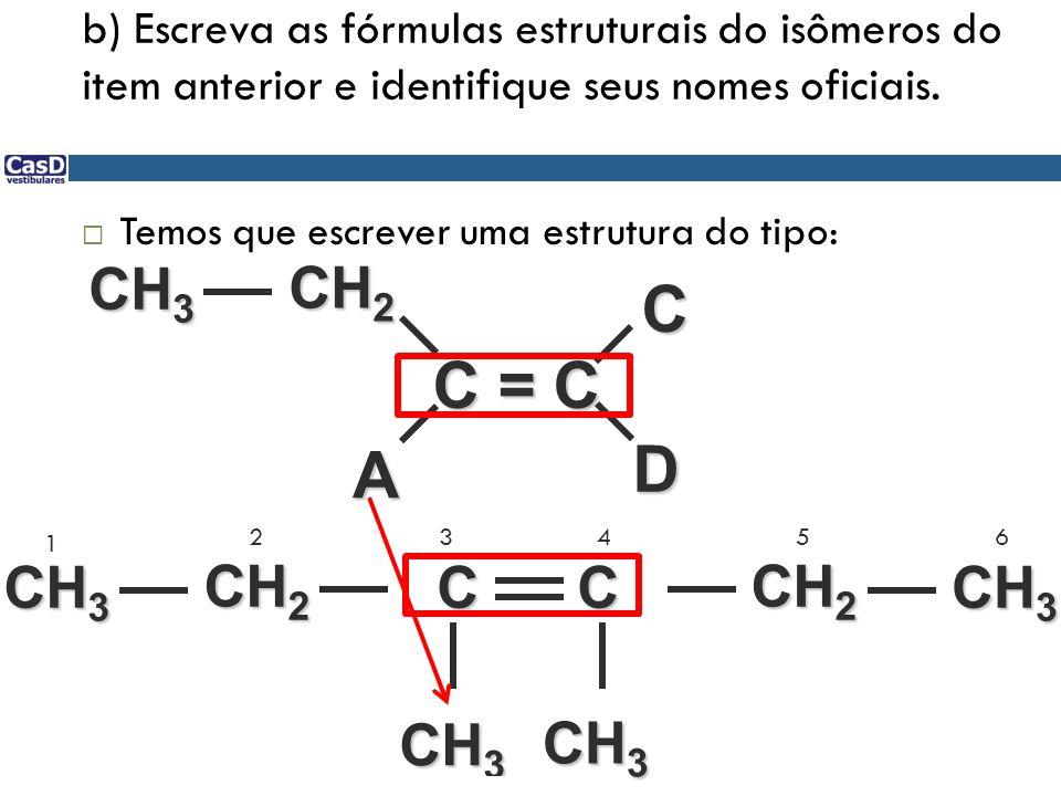 b) Escreva as fórmulas estruturais do isômeros do item anterior e identifique seus nomes oficiais. Temos que escrever uma estrutura do tipo: C = C D A