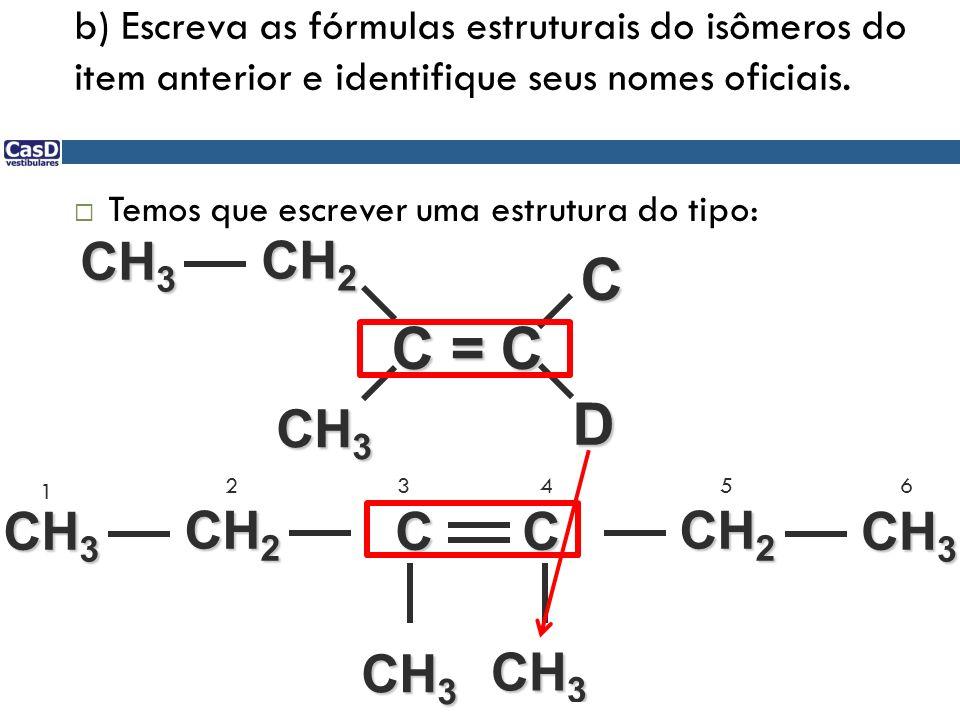 b) Escreva as fórmulas estruturais do isômeros do item anterior e identifique seus nomes oficiais. Temos que escrever uma estrutura do tipo: C = C D C