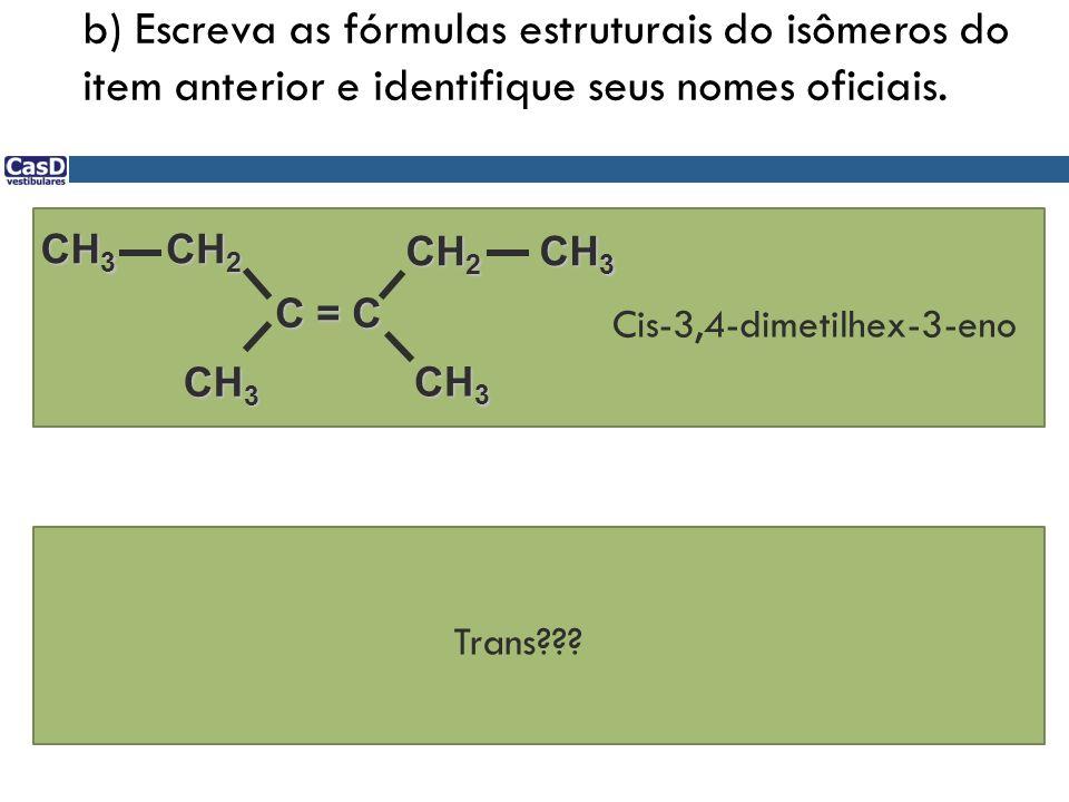 b) Escreva as fórmulas estruturais do isômeros do item anterior e identifique seus nomes oficiais. C = C CH 2 CH 3 CH 2 CH 3 Cis-3,4-dimetilhex-3-eno