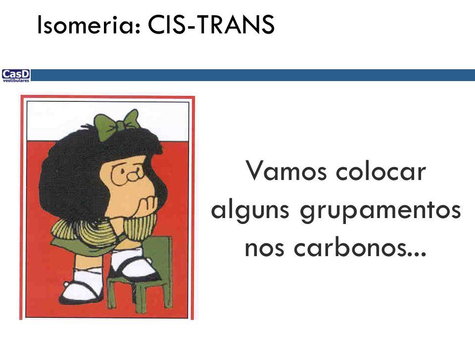 Vamos colocar alguns grupamentos nos carbonos... Isomeria: CIS-TRANS