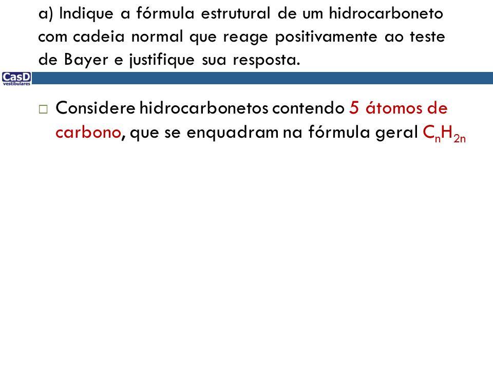 a) Indique a fórmula estrutural de um hidrocarboneto com cadeia normal que reage positivamente ao teste de Bayer e justifique sua resposta. Considere