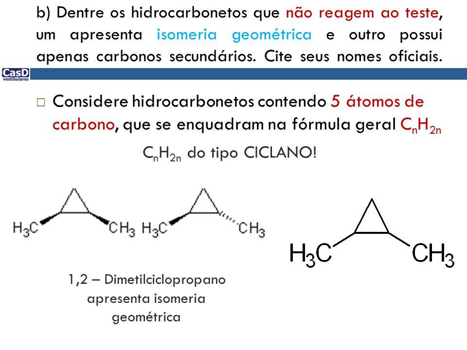 b) Dentre os hidrocarbonetos que não reagem ao teste, um apresenta isomeria geométrica e outro possui apenas carbonos secundários. Cite seus nomes ofi