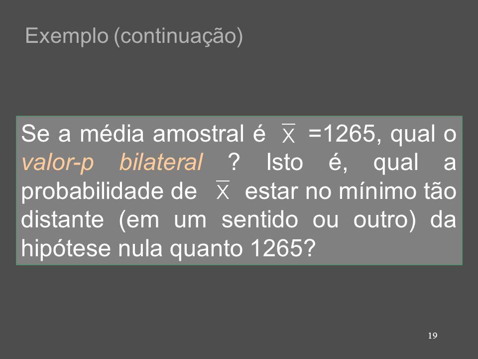 19 Exemplo (continuação) Se a média amostral é =1265, qual o valor-p bilateral ? Isto é, qual a probabilidade de estar no mínimo tão distante (em um s