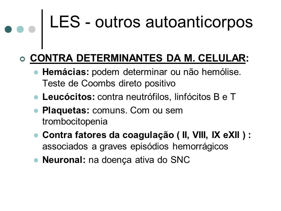 LES - outros autoanticorpos CONTRA DETERMINANTES DA M. CELULAR: Hemácias: podem determinar ou não hemólise. Teste de Coombs direto positivo Leucócitos