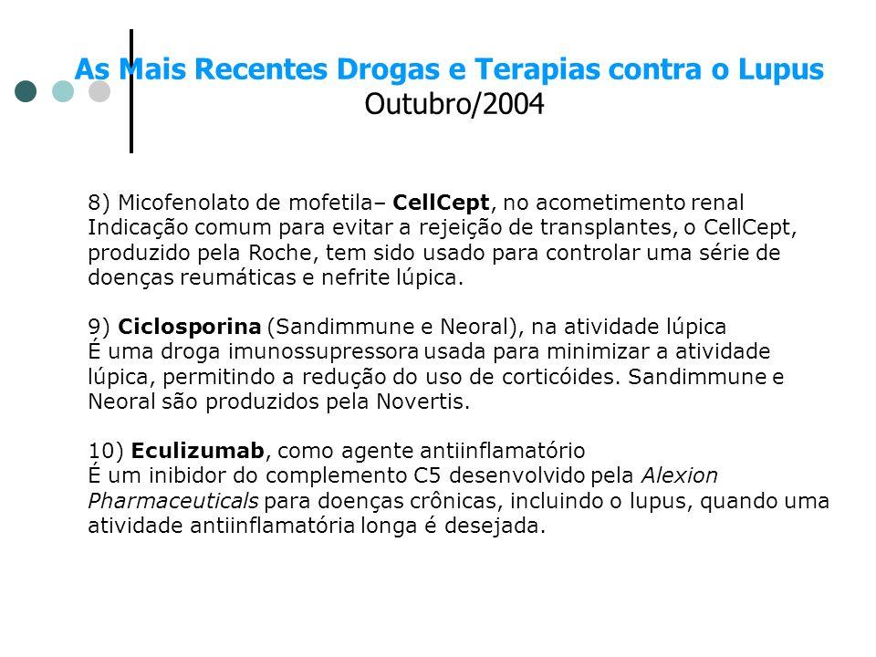 As Mais Recentes Drogas e Terapias contra o Lupus Outubro/2004 8) Micofenolato de mofetila– CellCept, no acometimento renal Indicação comum para evita