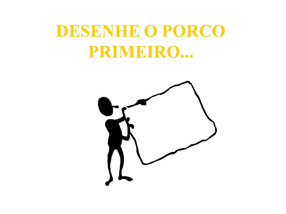 DESENHE O PORCO PRIMEIRO...