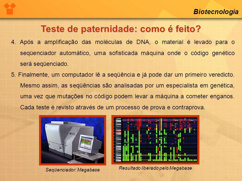 Biotecnologia Teste de paternidade: como é feito? 4. Após a amplificação das moléculas de DNA, o material é levado para o seqüenciador automático, uma