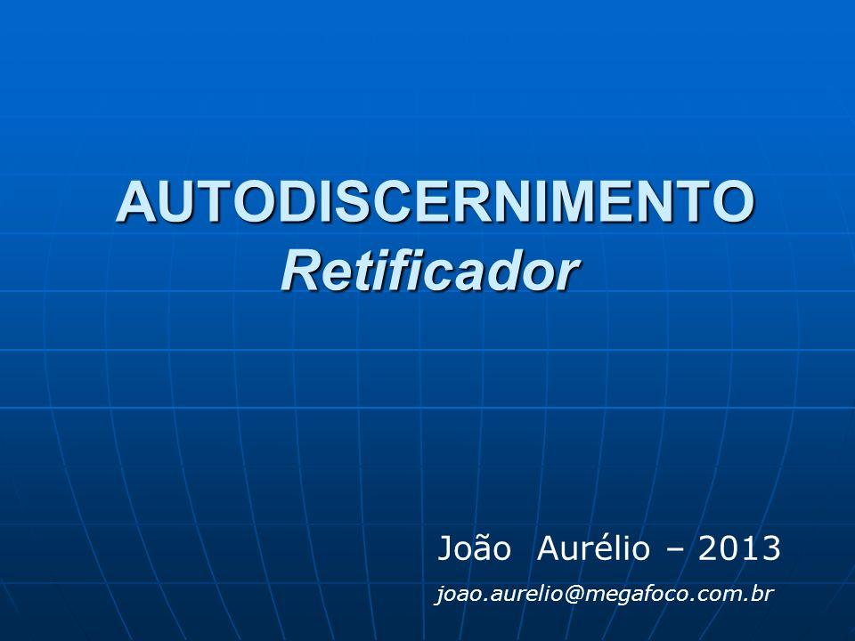 AUTODISCERNIMENTO Retificador AUTODISCERNIMENTO Retificador João Aurélio – 2013 joao.aurelio@megafoco.com.br