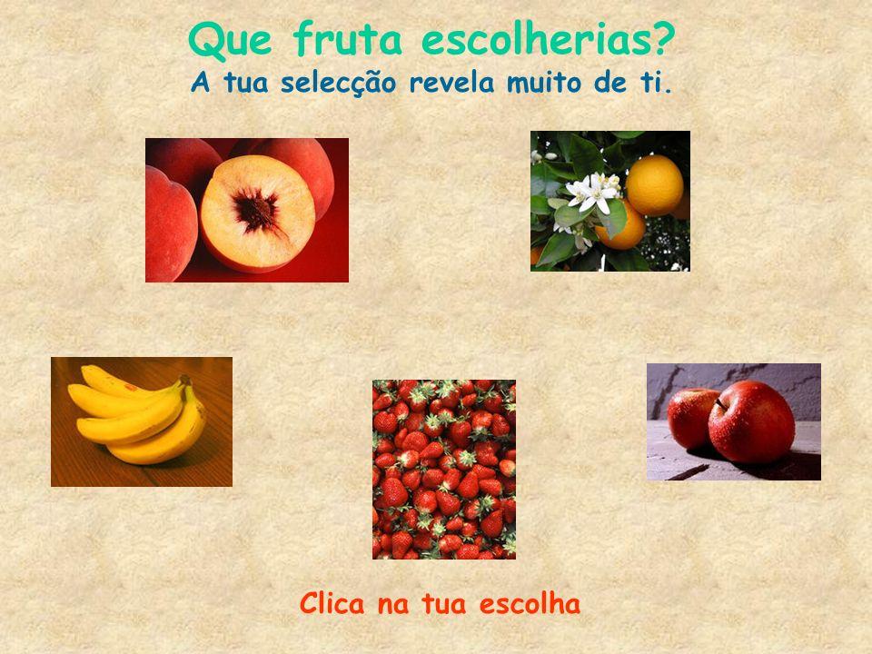 Clica na tua escolha Que fruta escolherias? A tua selecção revela muito de ti.