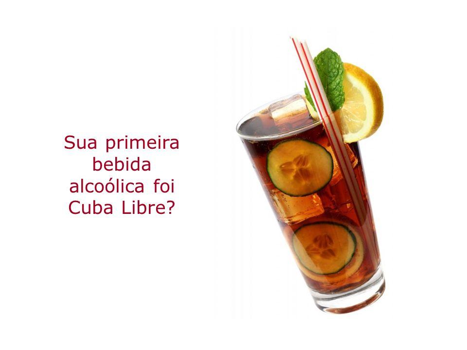 Sua primeira bebida alcoólica foi Cuba Libre?