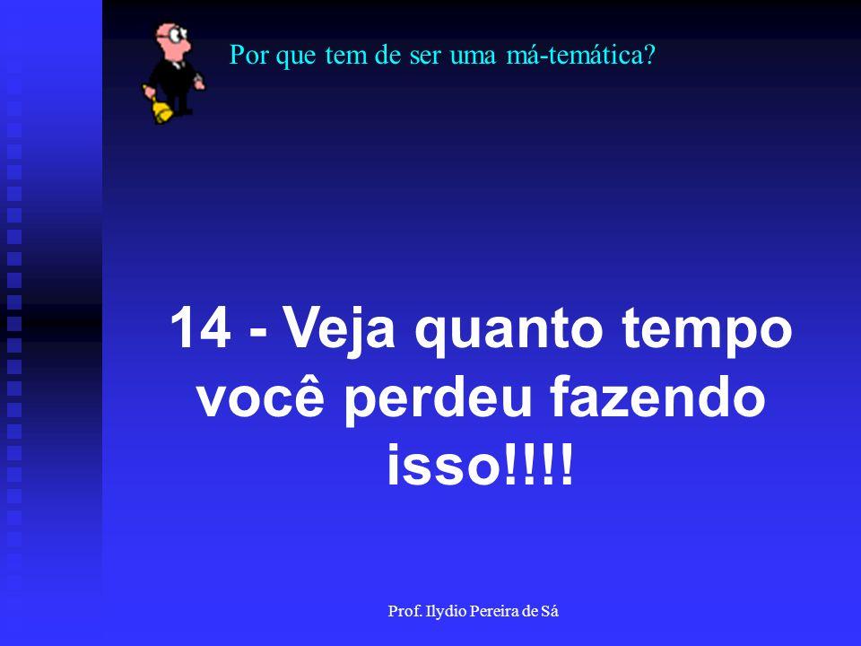 Por que tem de ser uma má-temática? Prof. Ilydio Pereira de Sá 13 - Depois de Tudo isso!!! Olhe no relógio!!