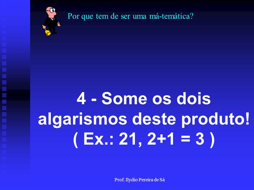 Por que tem de ser uma má-temática? Prof. Ilydio Pereira de Sá 3 - Multiplique seu valor por 9