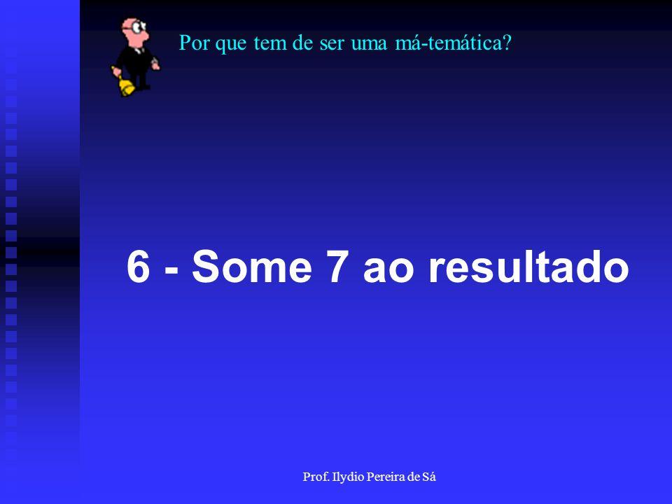 Por que tem de ser uma má-temática? Prof. Ilydio Pereira de Sá 4 - Some os dois algarismos deste produto! ( Ex.: 21, 2+1 = 3 )
