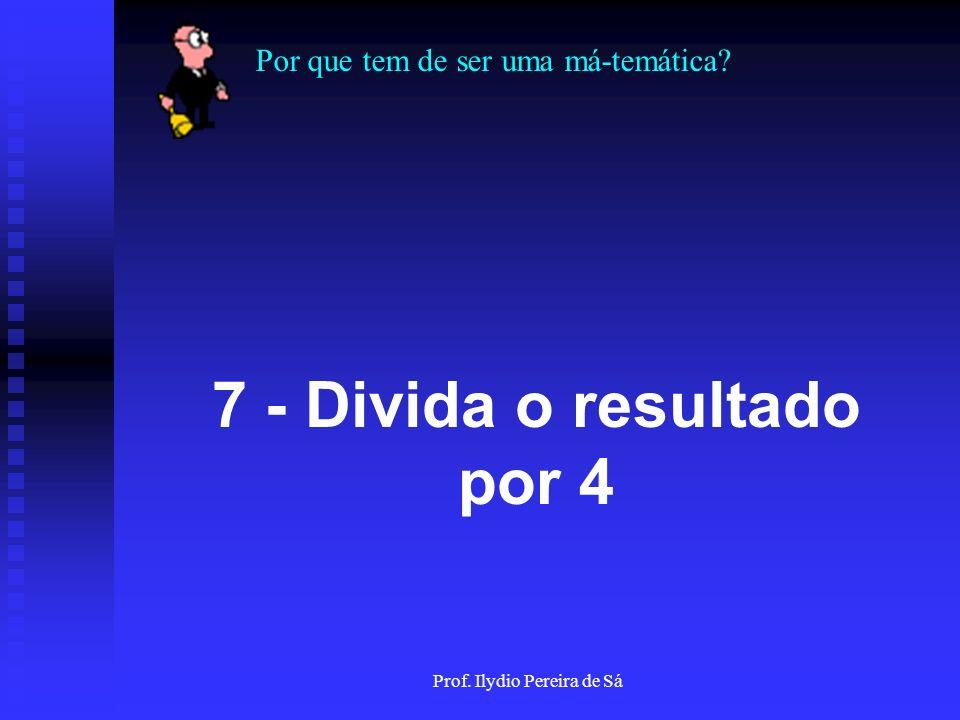 Por que tem de ser uma má-temática? Prof. Ilydio Pereira de Sá 6 - Some 7 ao resultado
