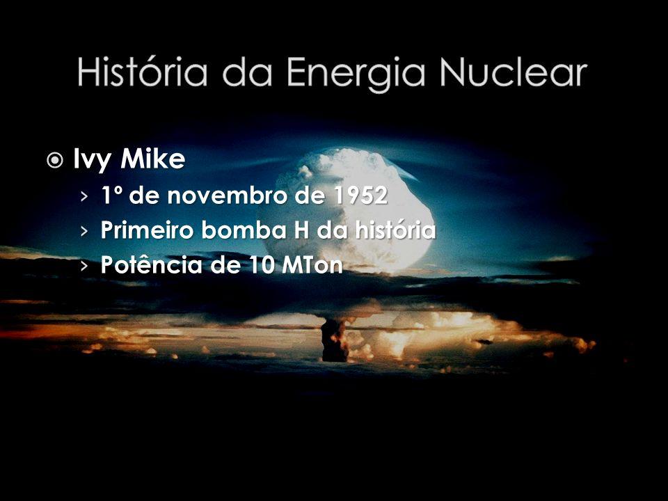 Ivy Mike Ivy Mike 1º de novembro de 1952 1º de novembro de 1952 Primeiro bomba H da história Primeiro bomba H da história Potência de 10 MTon Potência