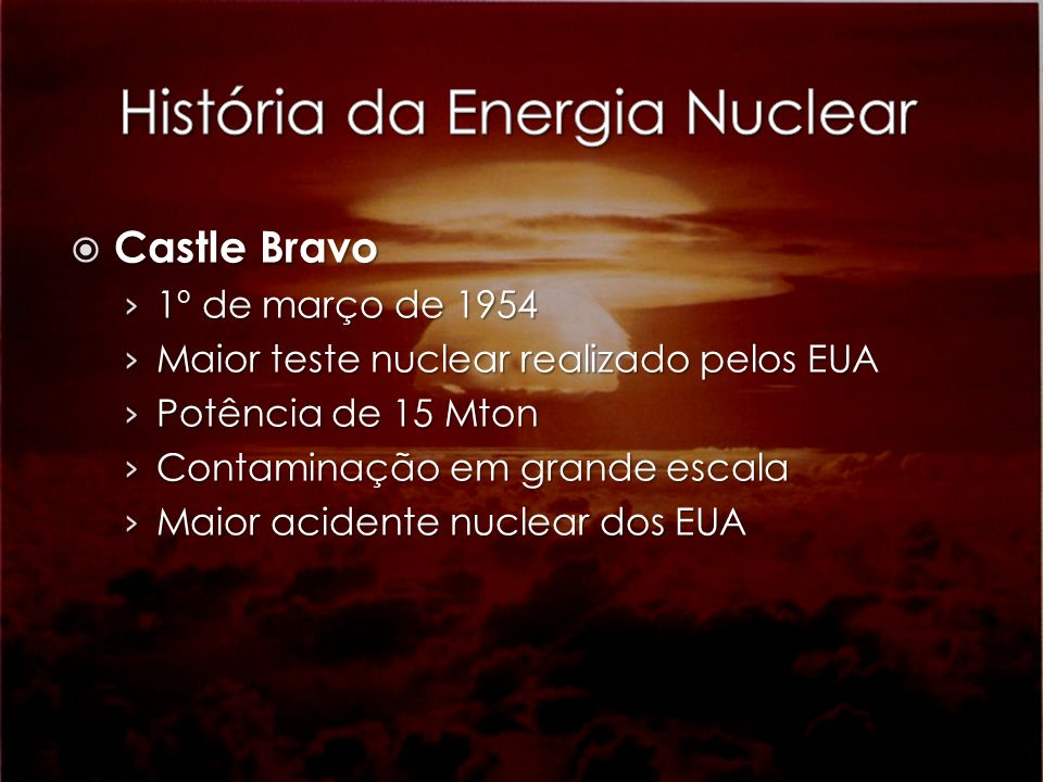 Castle Bravo Castle Bravo 1º de março de 1954 1º de março de 1954 Maior teste nuclear realizado pelos EUA Maior teste nuclear realizado pelos EUA Potê