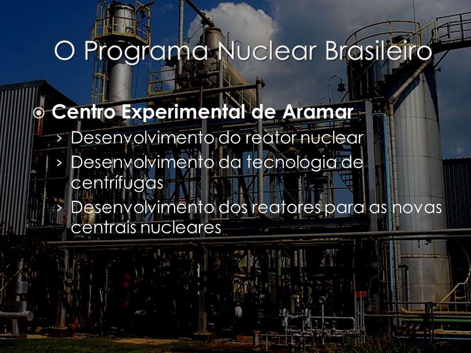 Centro Experimental de Aramar Desenvolvimento do reator nuclear Desenvolvimento da tecnologia de centrífugas Desenvolvimento dos reatores para as nova